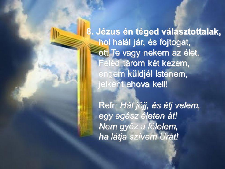 8. Jézus én téged választottalak, hol halál jár, és fojtogat, ott Te vagy nekem az élet. hol halál jár, és fojtogat, ott Te vagy nekem az élet. Feléd