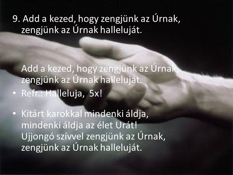 9. Add a kezed, hogy zengjünk az Úrnak, zengjünk az Úrnak halleluját. Add a kezed, hogy zengjünk az Úrnak, zengjünk az Úrnak halleluját. Refr.: Hallel