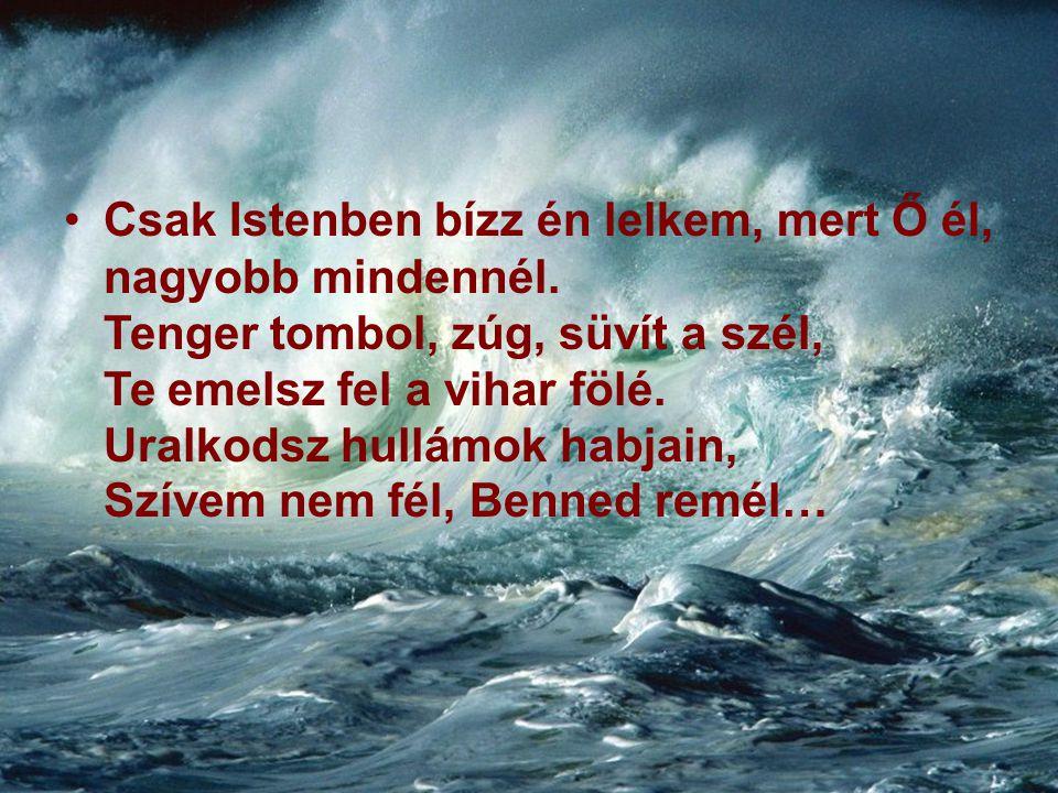 Csak Istenben bízz én lelkem, mert Ő él, nagyobb mindennél. Tenger tombol, zúg, süvít a szél, Te emelsz fel a vihar fölé. Uralkodsz hullámok habjain,