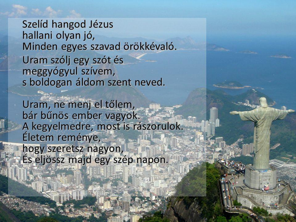 Szelíd hangod Jézus hallani olyan jó, Minden egyes szavad örökkévaló. Uram szólj egy szót és meggyógyul szívem, s boldogan áldom szent neved. Uram, ne