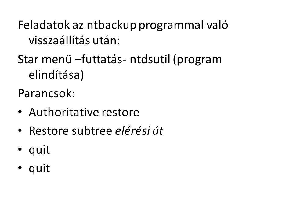 Feladatok az ntbackup programmal való visszaállítás után: Star menü –futtatás- ntdsutil (program elindítása) Parancsok: Authoritative restore Restore subtree elérési út quit