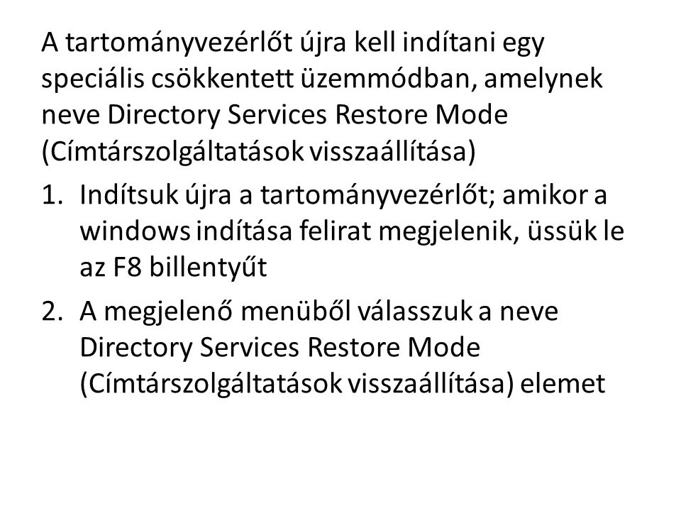 A tartományvezérlőt újra kell indítani egy speciális csökkentett üzemmódban, amelynek neve Directory Services Restore Mode (Címtárszolgáltatások visszaállítása) 1.Indítsuk újra a tartományvezérlőt; amikor a windows indítása felirat megjelenik, üssük le az F8 billentyűt 2.A megjelenő menüből válasszuk a neve Directory Services Restore Mode (Címtárszolgáltatások visszaállítása) elemet