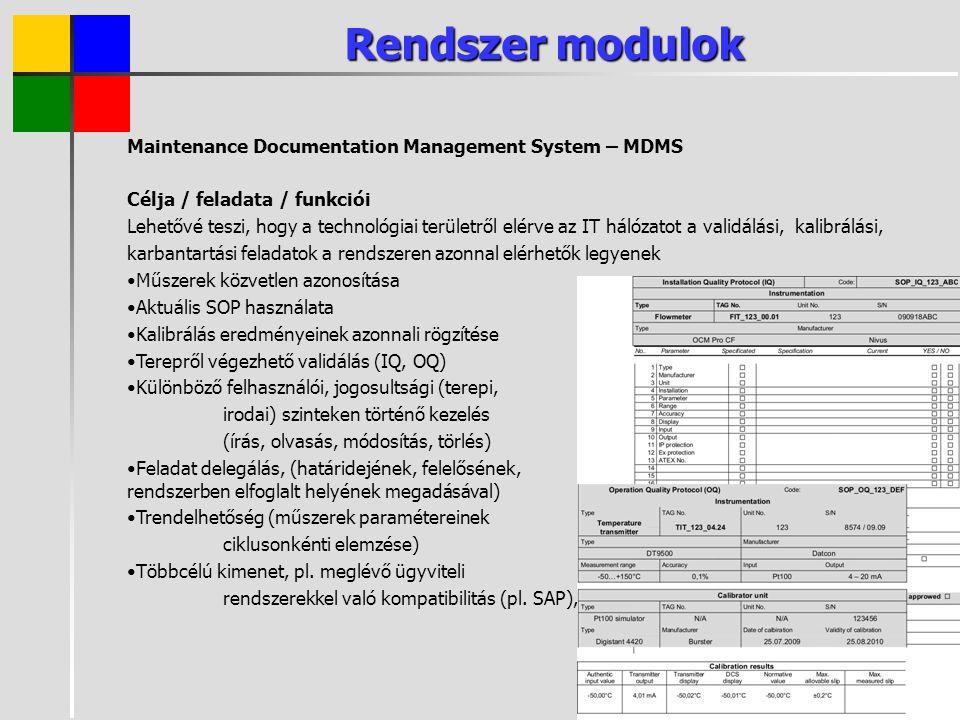 Rendszer modulok Maintenance Documentation Management System – MDMS Célja / feladata / funkciói Lehetővé teszi, hogy a technológiai területről elérve az IT hálózatot a validálási, kalibrálási, karbantartási feladatok a rendszeren azonnal elérhetők legyenek Műszerek közvetlen azonosítása Aktuális SOP használata Kalibrálás eredményeinek azonnali rögzítése Terepről végezhető validálás (IQ, OQ) Különböző felhasználói, jogosultsági (terepi, irodai) szinteken történő kezelés (írás, olvasás, módosítás, törlés) Feladat delegálás, (határidejének, felelősének, rendszerben elfoglalt helyének megadásával) Trendelhetőség (műszerek paramétereinek ciklusonkénti elemzése) Többcélú kimenet, pl.