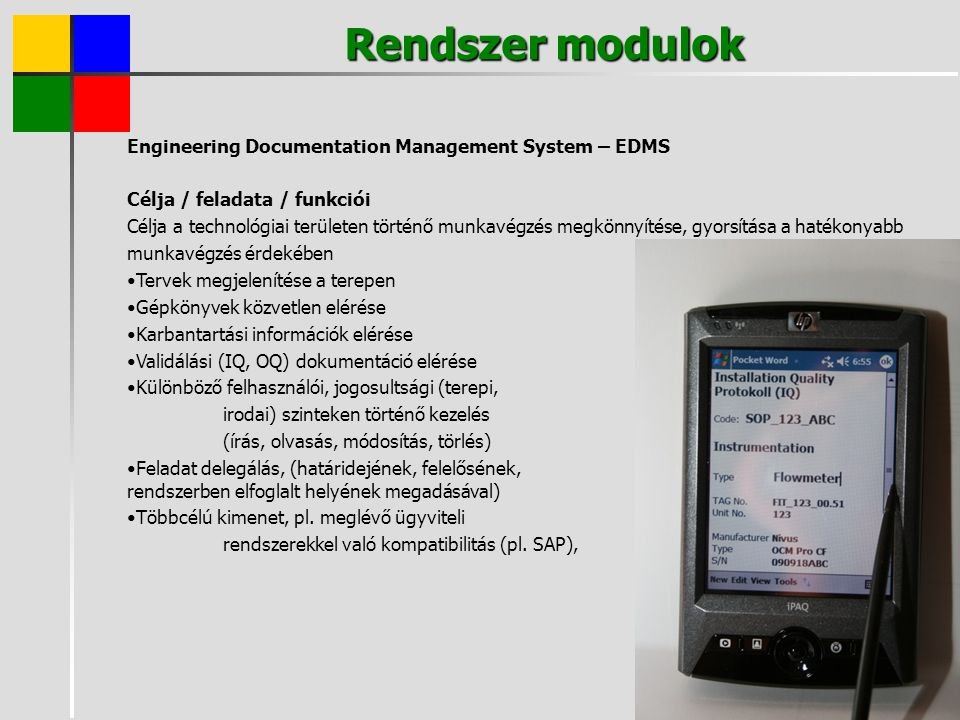 Rendszer modulok Engineering Documentation Management System – EDMS Célja / feladata / funkciói Célja a technológiai területen történő munkavégzés megkönnyítése, gyorsítása a hatékonyabb munkavégzés érdekében Tervek megjelenítése a terepen Gépkönyvek közvetlen elérése Karbantartási információk elérése Validálási (IQ, OQ) dokumentáció elérése Különböző felhasználói, jogosultsági (terepi, irodai) szinteken történő kezelés (írás, olvasás, módosítás, törlés) Feladat delegálás, (határidejének, felelősének, rendszerben elfoglalt helyének megadásával) Többcélú kimenet, pl.