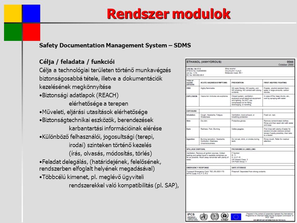 Rendszer modulok Safety Documentation Management System – SDMS Célja / feladata / funkciói Célja a technológiai területen történő munkavégzés biztonságosabbá tétele, illetve a dokumentációk kezelésének megkönnyítése Biztonsági adatlapok (REACH) elérhetősége a terepen Műveleti, eljárási utasítások elérhetősége Biztonságtechnikai eszközök, berendezések karbantartási információinak elérése Különböző felhasználói, jogosultsági (terepi, irodai) szinteken történő kezelés (írás, olvasás, módosítás, törlés) Feladat delegálás, (határidejének, felelősének, rendszerben elfoglalt helyének megadásával) Többcélú kimenet, pl.