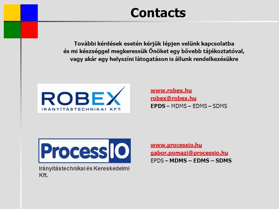 Contacts További kérdések esetén kérjük lépjen velünk kapcsolatba és mi készséggel megkeressük Önöket egy bővebb tájékoztatóval, vagy akár egy helyszíni látogatáson is állunk rendelkezésükre www.robex.hu robex@robex.hu EPDS – MDMS – EDMS – SDMS www.processio.hu gabor.pomazi@processio.hu EPDS – MDMS – EDMS – SDMS Irányítástechnikai és Kereskedelmi Kft.