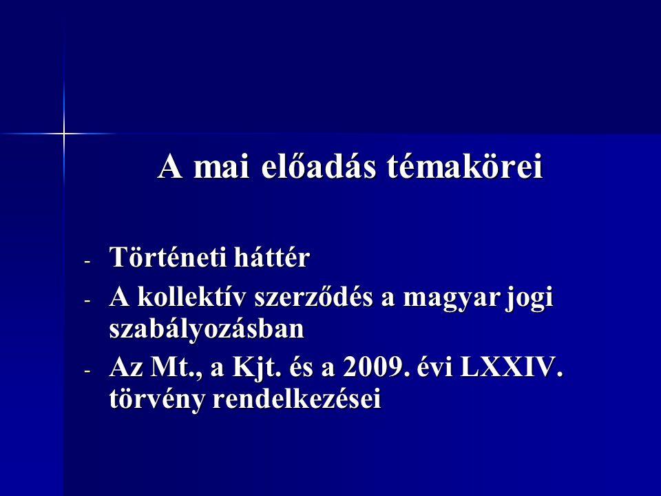 A mai előadás témakörei - Történeti háttér - A kollektív szerződés a magyar jogi szabályozásban - Az Mt., a Kjt. és a 2009. évi LXXIV. törvény rendelk