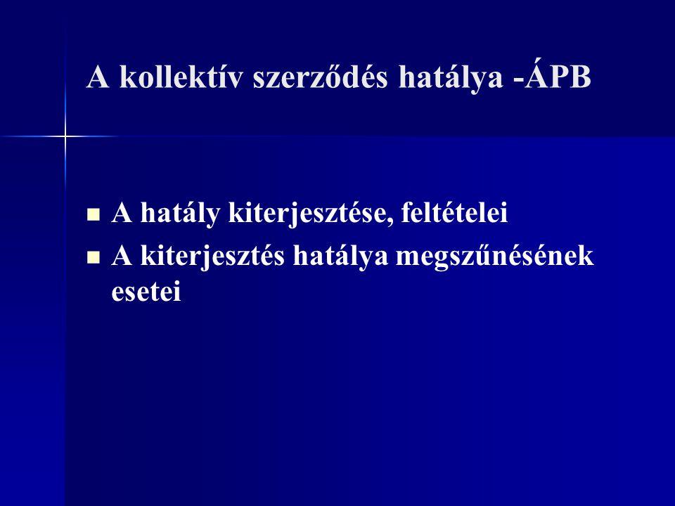 A kollektív szerződés hatálya -ÁPB A hatály kiterjesztése, feltételei A kiterjesztés hatálya megszűnésének esetei