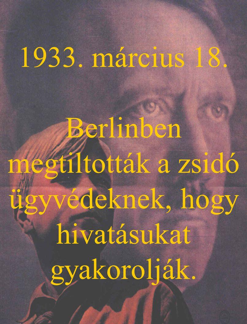 1933. március 18. Berlinben megtiltották a zsidó ügyvédeknek, hogy hivatásukat gyakorolják.