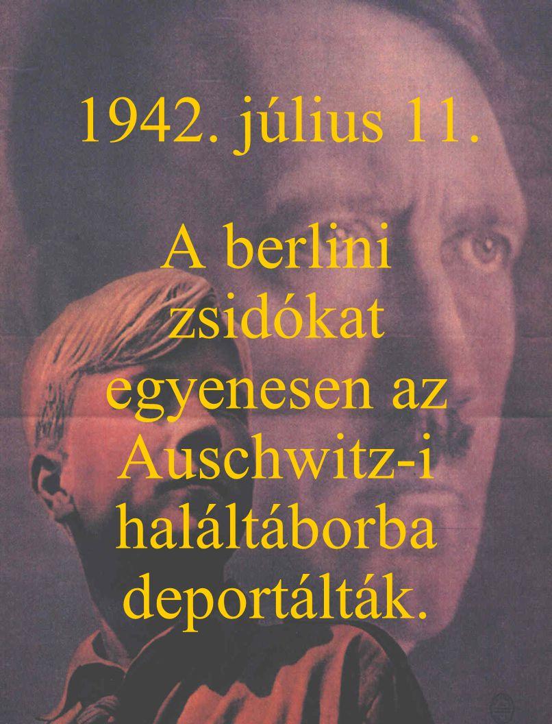 1942. július 11. A berlini zsidókat egyenesen az Auschwitz-i haláltáborba deportálták.