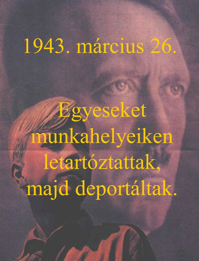 1943. március 26. Egyeseket munkahelyeiken letartóztattak, majd deportáltak.