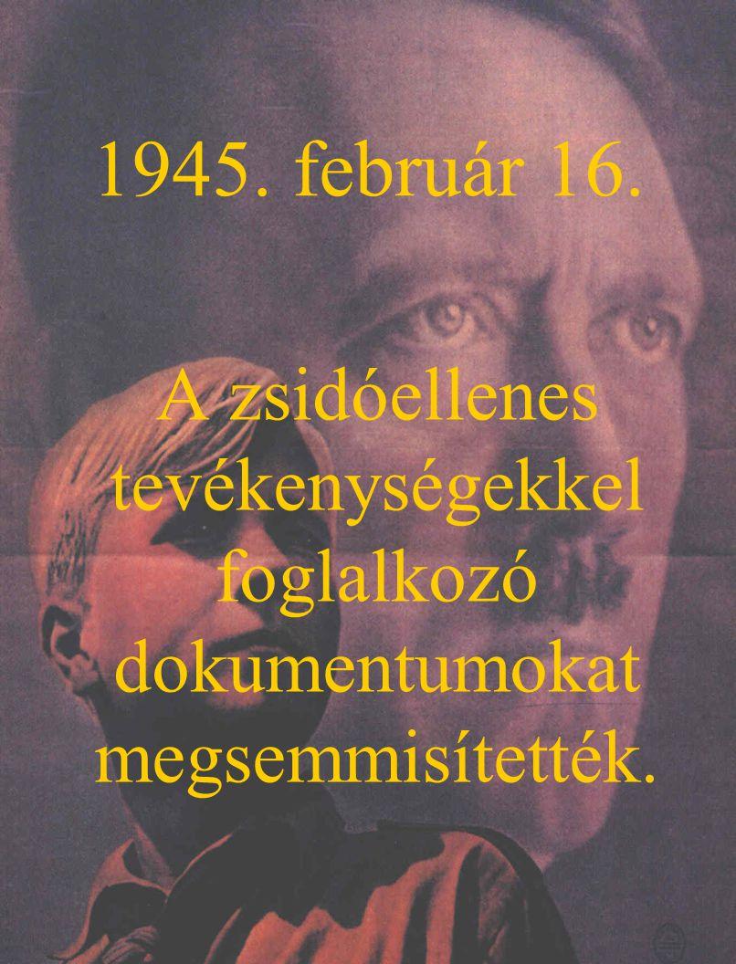 1945. február 16. A zsidóellenes tevékenységekkel foglalkozó dokumentumokat megsemmisítették.