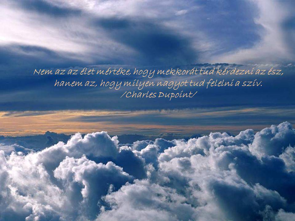Nem az az élet mértéke, hogy mekkorát tud kérdezni az ész, hanem az, hogy milyen nagyot tud felelni a szív.