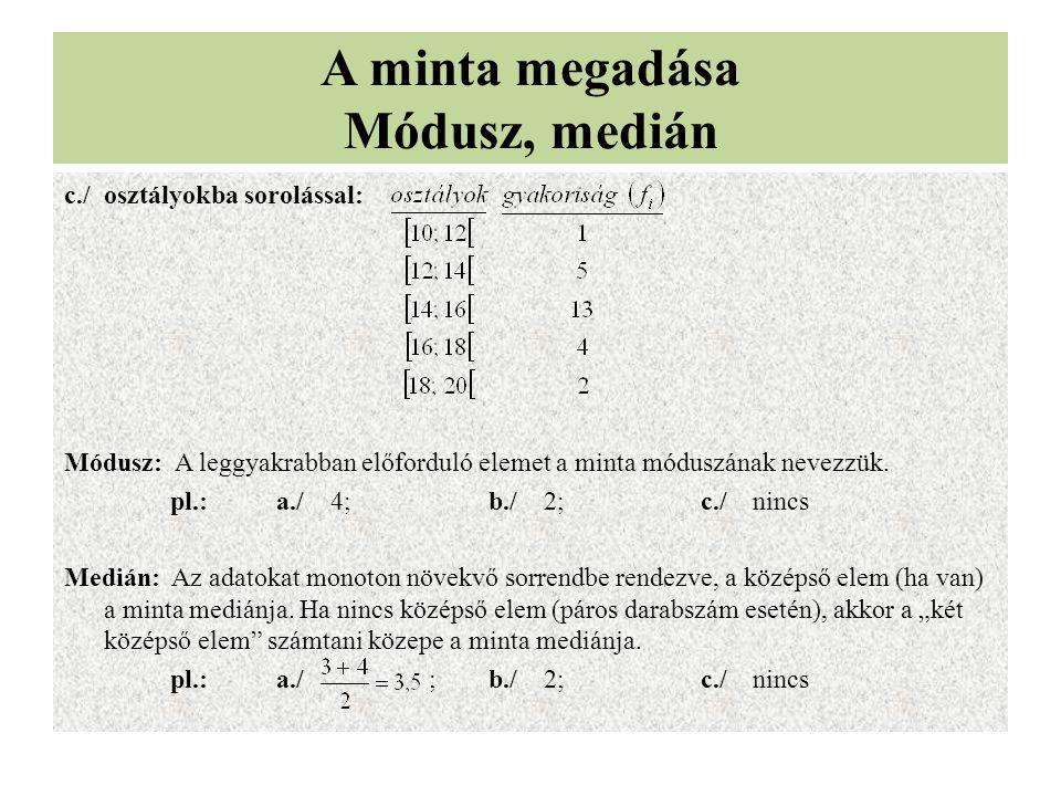 A minta megadása Módusz, medián c./osztályokba sorolással: Módusz: A leggyakrabban előforduló elemet a minta móduszának nevezzük. pl.:a./ 4;b./ 2;c./