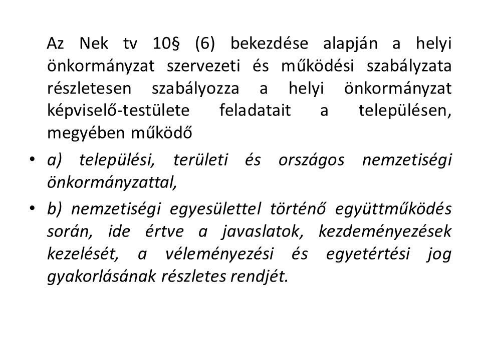 Az Nek tv 10§ (6) bekezdése alapján a helyi önkormányzat szervezeti és működési szabályzata részletesen szabályozza a helyi önkormányzat képviselő-testülete feladatait a településen, megyében működő a) települési, területi és országos nemzetiségi önkormányzattal, b) nemzetiségi egyesülettel történő együttműködés során, ide értve a javaslatok, kezdeményezések kezelését, a véleményezési és egyetértési jog gyakorlásának részletes rendjét.
