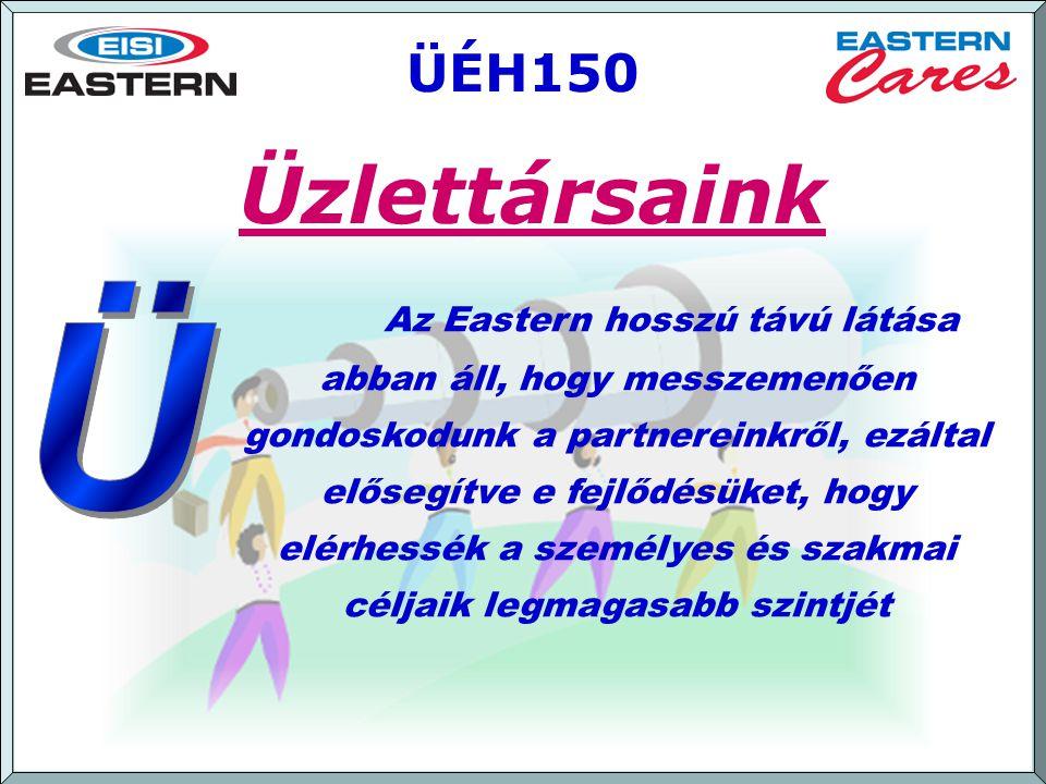 [ September 2007 ] ÜÉH150 Az Eastern hosszú távú látása abban áll, hogy messzemenően gondoskodunk a partnereinkről, ezáltal elősegítve e fejlődésüket, hogy elérhessék a személyes és szakmai céljaik legmagasabb szintjét Üzlettársaink