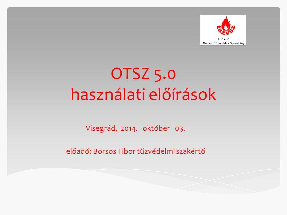OTSZ 5.0 használati előírások Visegrád, 2014. október 03. előadó: Borsos Tibor tűzvédelmi szakértő