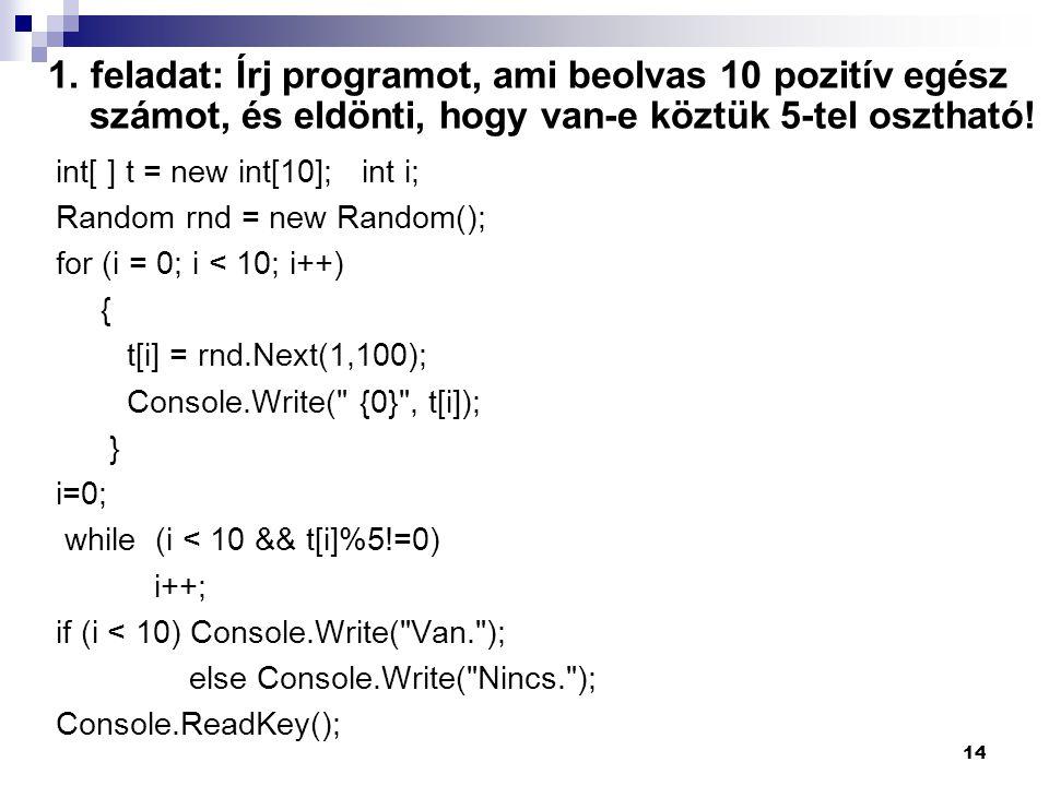 1. feladat: Írj programot, ami beolvas 10 pozitív egész számot, és eldönti, hogy van-e köztük 5-tel osztható! int[ ] t = new int[10]; int i; Random rn
