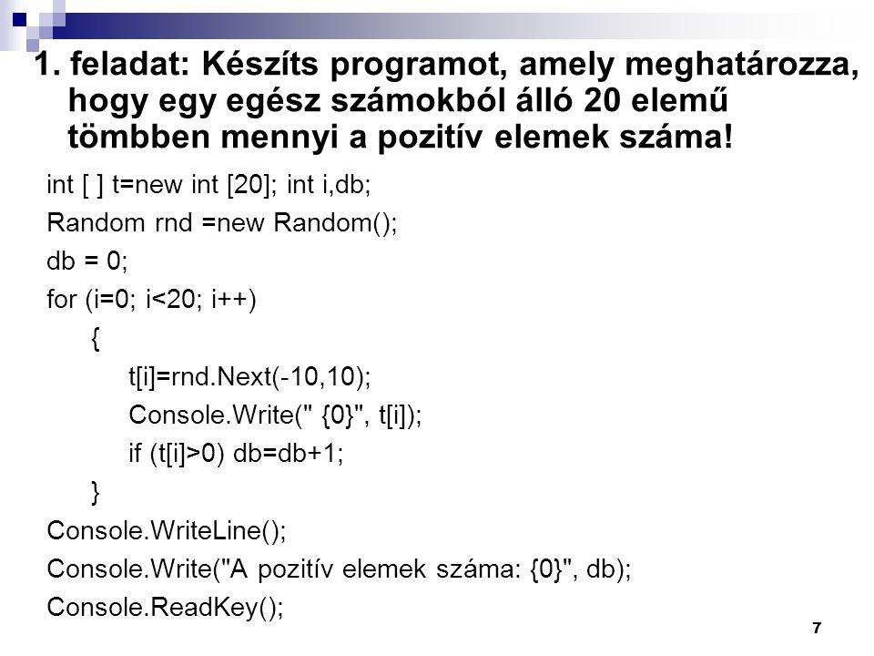 1. feladat: Készíts programot, amely meghatározza, hogy egy egész számokból álló 20 elemű tömbben mennyi a pozitív elemek száma! int [ ] t=new int [20