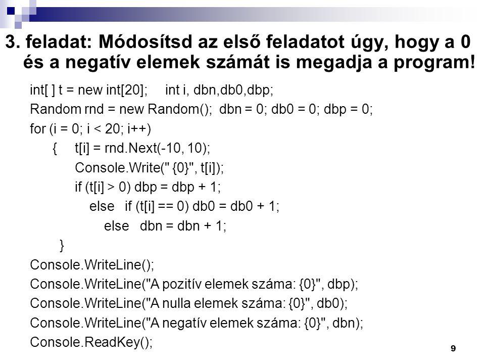 3. feladat: Módosítsd az első feladatot úgy, hogy a 0 és a negatív elemek számát is megadja a program! int[ ] t = new int[20]; int i, dbn,db0,dbp; Ran