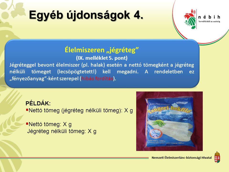 """Egyéb újdonságok 4. Élelmiszeren """"jégréteg"""" (IX. melléklet 5. pont) Jégréteggel bevont élelmiszer (pl. halak) esetén a nettó tömegként a jégréteg nélk"""