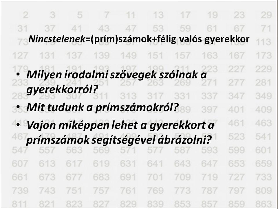Nincstelenek=(prím)számok+félig valós gyerekkor Milyen irodalmi szövegek szólnak a gyerekkorról? Mit tudunk a prímszámokról? Vajon miképpen lehet a gy