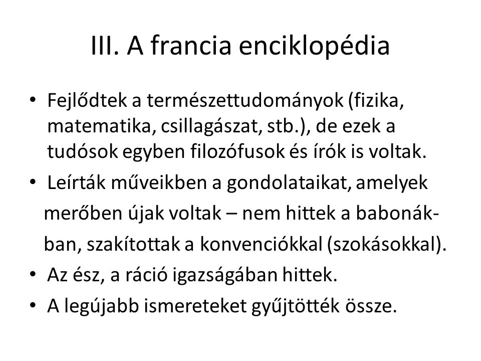 III. A francia enciklopédia Fejlődtek a természettudományok (fizika, matematika, csillagászat, stb.), de ezek a tudósok egyben filozófusok és írók is