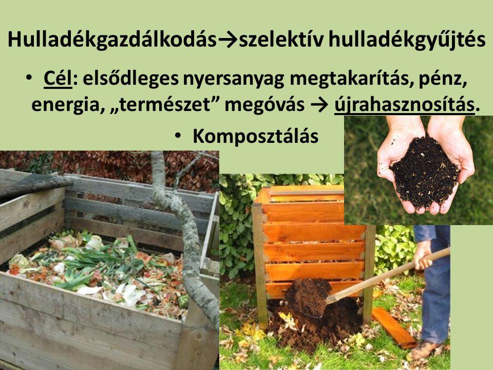 """Hulladékgazdálkodás→szelektív hulladékgyűjtés Cél: elsődleges nyersanyag megtakarítás, pénz, energia, """"természet"""" megóvás → újrahasznosítás. Komposztá"""