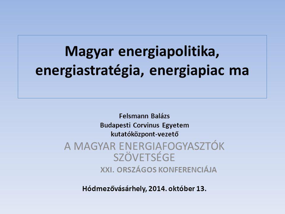 Magyar energiapolitika, energiastratégia, energiapiac ma Felsmann Balázs Budapesti Corvinus Egyetem kutatóközpont-vezető A MAGYAR ENERGIAFOGYASZTÓK SZÖVETSÉGE XXI.