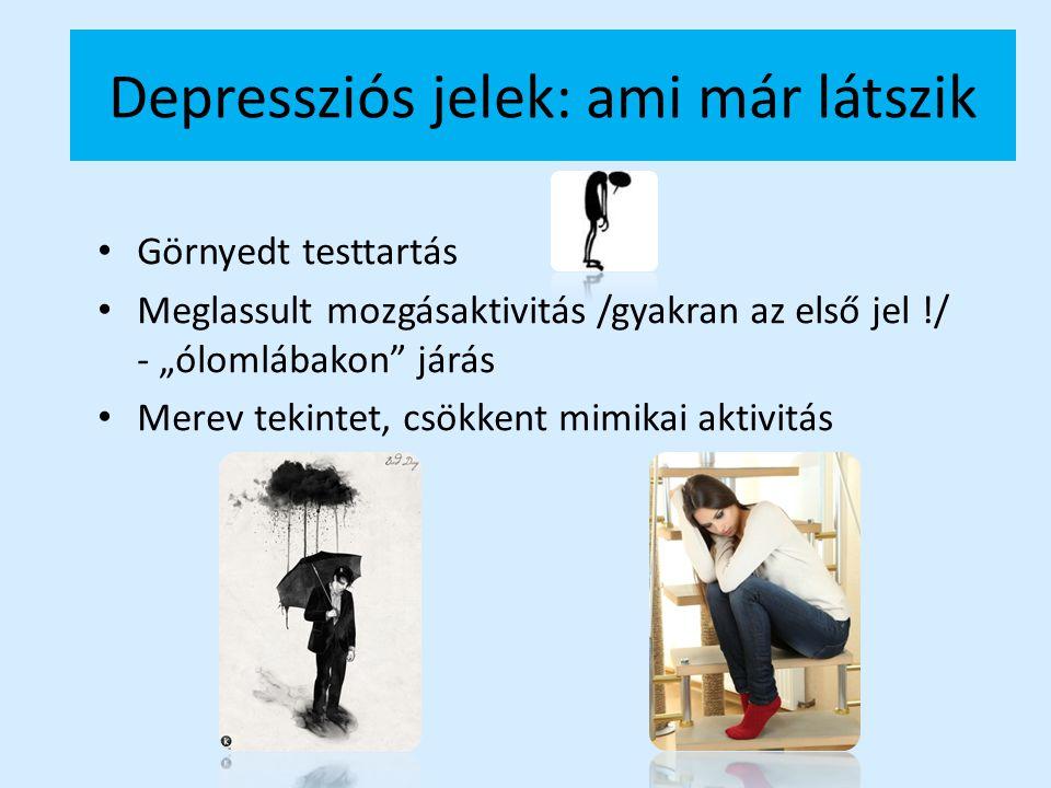 """Depressziós jelek: ami már látszik Görnyedt testtartás Meglassult mozgásaktivitás /gyakran az első jel !/ - """"ólomlábakon"""" járás Merev tekintet, csökke"""