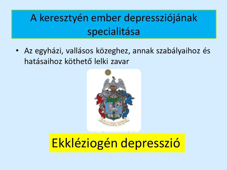 A keresztyén ember depressziójának specialitása Az egyházi, vallásos közeghez, annak szabályaihoz és hatásaihoz köthető lelki zavar Ekkléziogén depres
