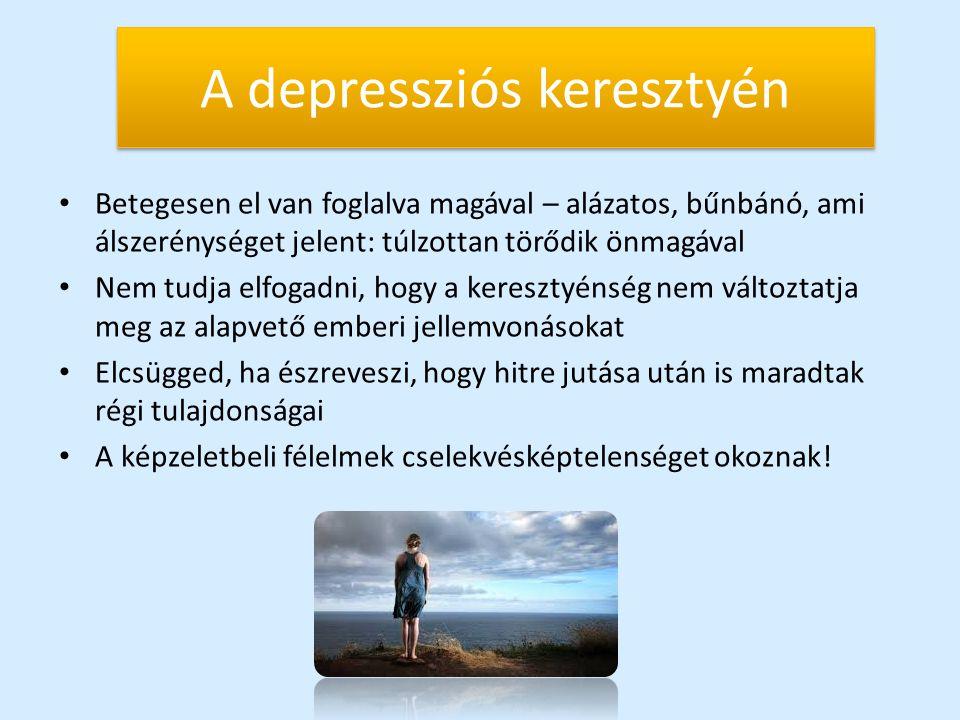 A depressziós keresztyén Betegesen el van foglalva magával – alázatos, bűnbánó, ami álszerénységet jelent: túlzottan törődik önmagával Nem tudja elfog