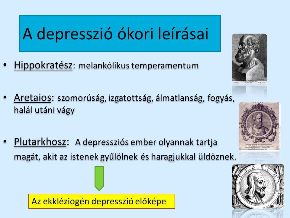 A depresszió ókori leírásai Hippokratész : melankólikus temperamentum Aretaios: szomorúság, izgatottság, álmatlanság, fogyás, halál utáni vágy Plutark