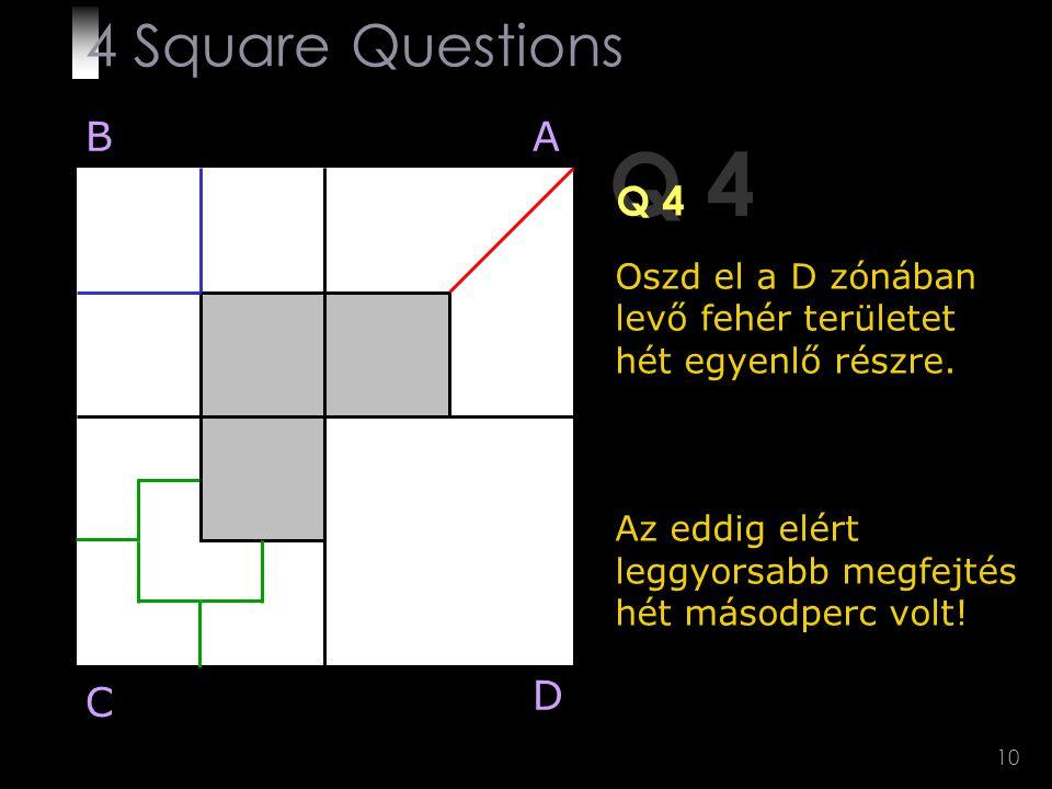 10 Q 4 Oszd el a D zónában levő fehér területet hét egyenlő részre. Az eddig elért leggyorsabb megfejtés hét másodperc volt! BA D C 4 Square Questions