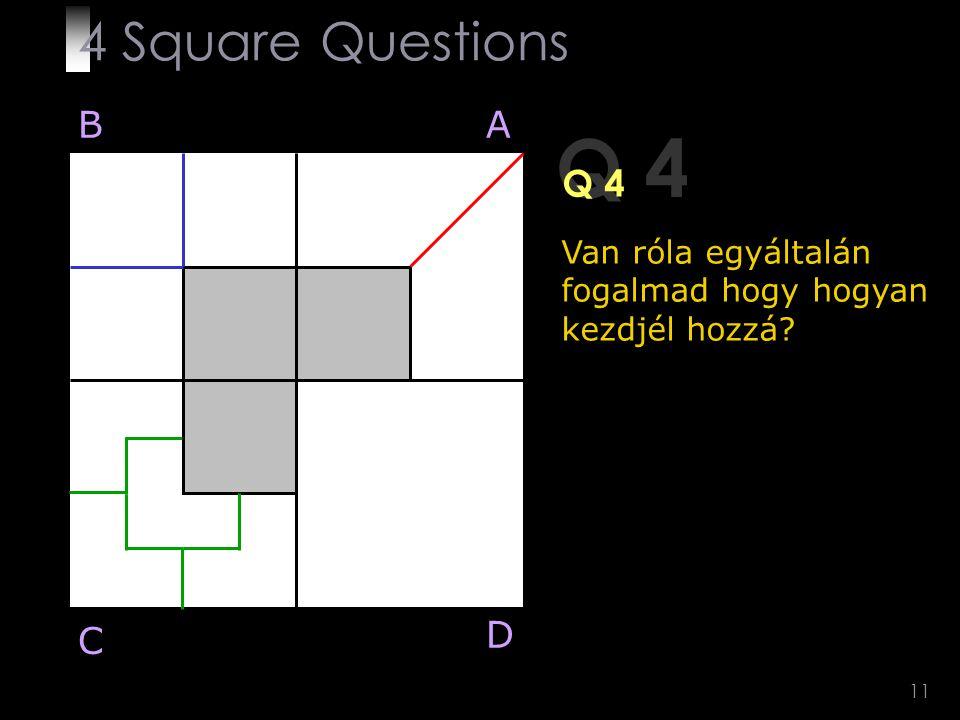 11 Q 4 BA D C Van róla egyáltalán fogalmad hogy hogyan kezdjél hozzá? 4 Square Questions