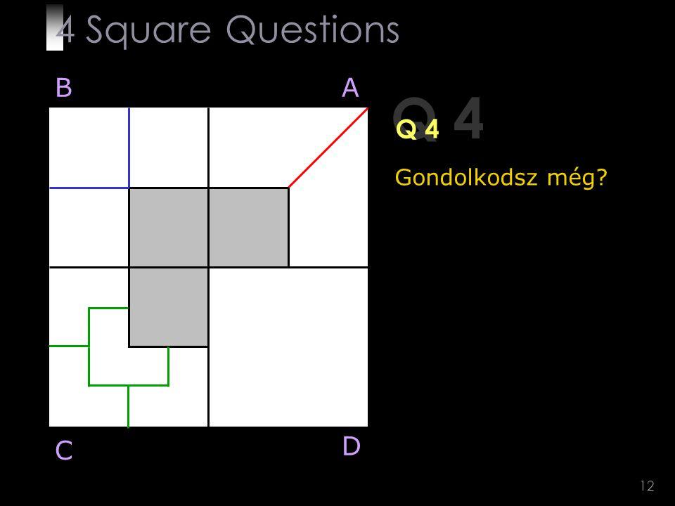 12 Q 4 BA D C Gondolkodsz még? 4 Square Questions