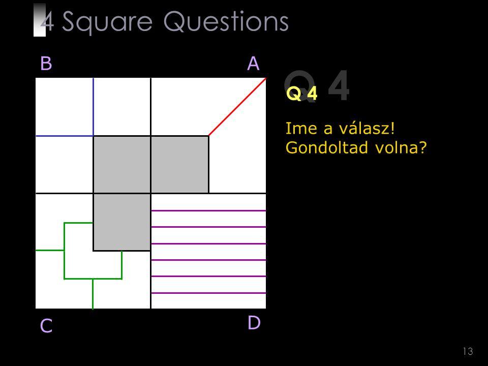 13 Q 4 BA D C Ime a válasz! Gondoltad volna? 4 Square Questions