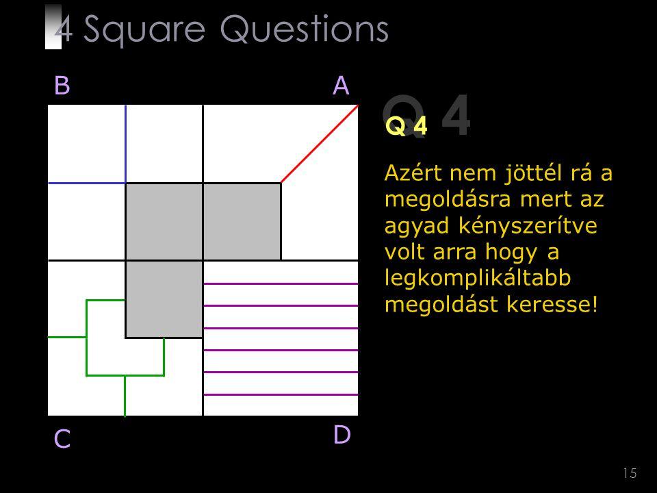 15 Q 4 BA D C Azért nem jöttél rá a megoldásra mert az agyad kényszerítve volt arra hogy a legkomplikáltabb megoldást keresse! 4 Square Questions