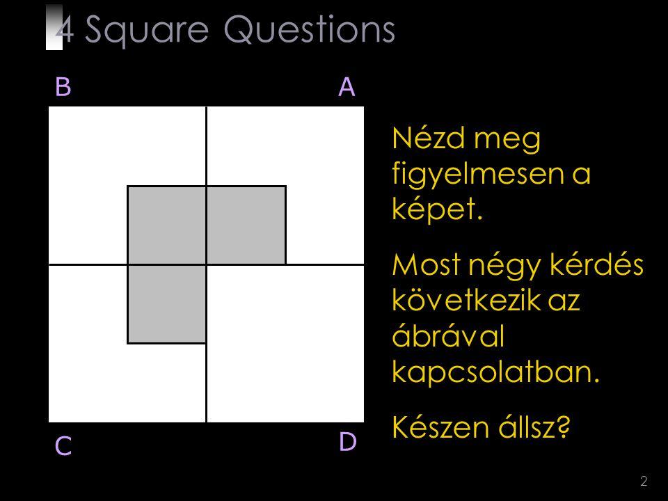 2 Nézd meg figyelmesen a képet. Most négy kérdés következik az ábrával kapcsolatban. Készen állsz? BA D C 4 Square Questions