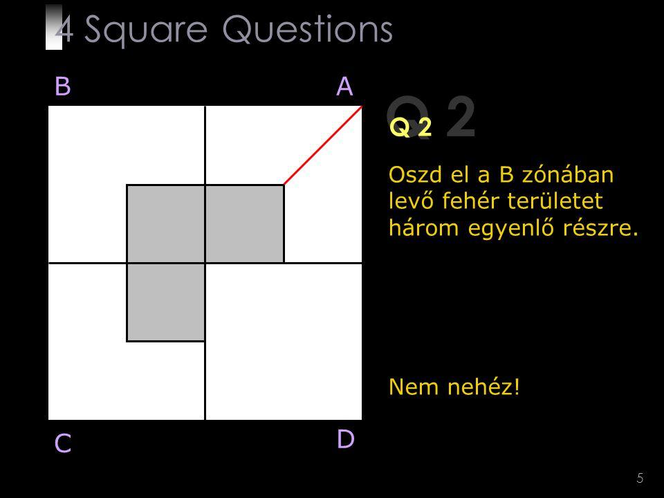 5 Q 2 Oszd el a B zónában levő fehér területet három egyenlő részre. Nem nehéz! BA D C 4 Square Questions