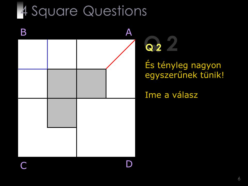 6 Q 2 És tényleg nagyon egyszerűnek tünik! Ime a válasz BA D C 4 Square Questions