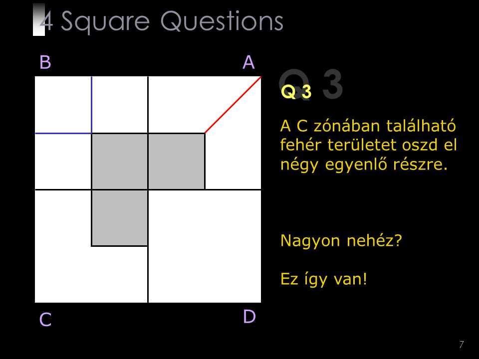7 Q 3 A C zónában található fehér területet oszd el négy egyenlő részre. Nagyon nehéz? Ez így van! BA D C 4 Square Questions