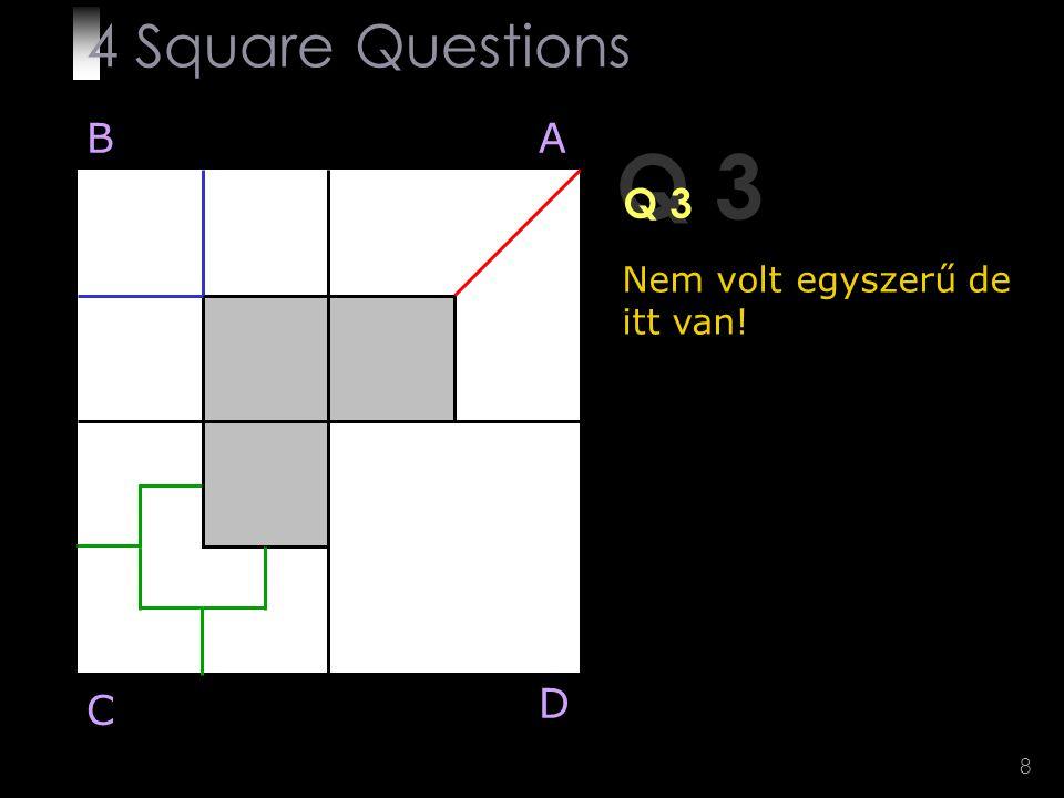 8 Q 3 Nem volt egyszerű de itt van! BA D C 4 Square Questions