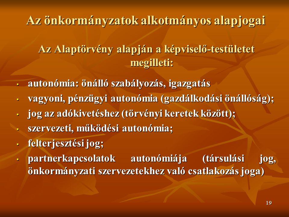 19 Az önkormányzatok alkotmányos alapjogai Az Alaptörvény alapján a képviselő-testületet megilleti: autonómia: önálló szabályozás, igazgatás autonómia: önálló szabályozás, igazgatás vagyoni, pénzügyi autonómia (gazdálkodási önállóság); vagyoni, pénzügyi autonómia (gazdálkodási önállóság); jog az adókivetéshez (törvényi keretek között); jog az adókivetéshez (törvényi keretek között); szervezeti, működési autonómia; szervezeti, működési autonómia; felterjesztési jog; felterjesztési jog; partnerkapcsolatok autonómiája (társulási jog, önkormányzati szervezetekhez való csatlakozás joga) partnerkapcsolatok autonómiája (társulási jog, önkormányzati szervezetekhez való csatlakozás joga)