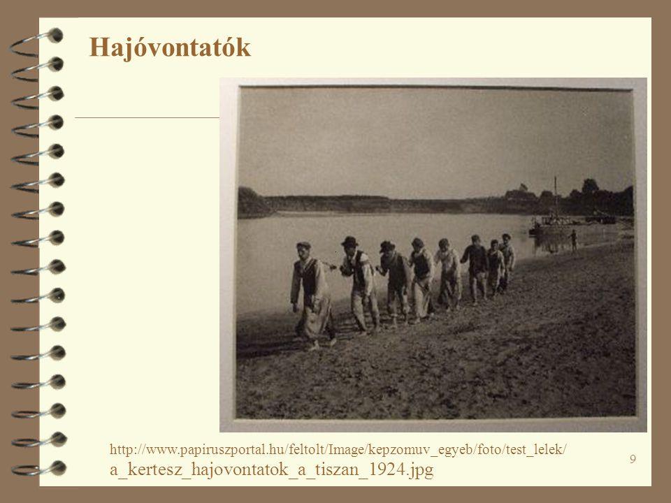 9 Hajóvontatók http://www.papiruszportal.hu/feltolt/Image/kepzomuv_egyeb/foto/test_lelek/ a_kertesz_hajovontatok_a_tiszan_1924.jpg