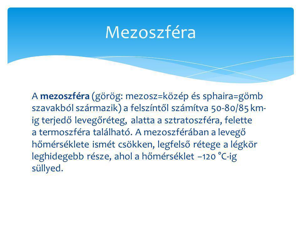 A mezoszféra (görög: mezosz=közép és sphaira=gömb szavakból származik) a felszíntől számítva 50-80/85 km- ig terjedő levegőréteg, alatta a sztratoszfé