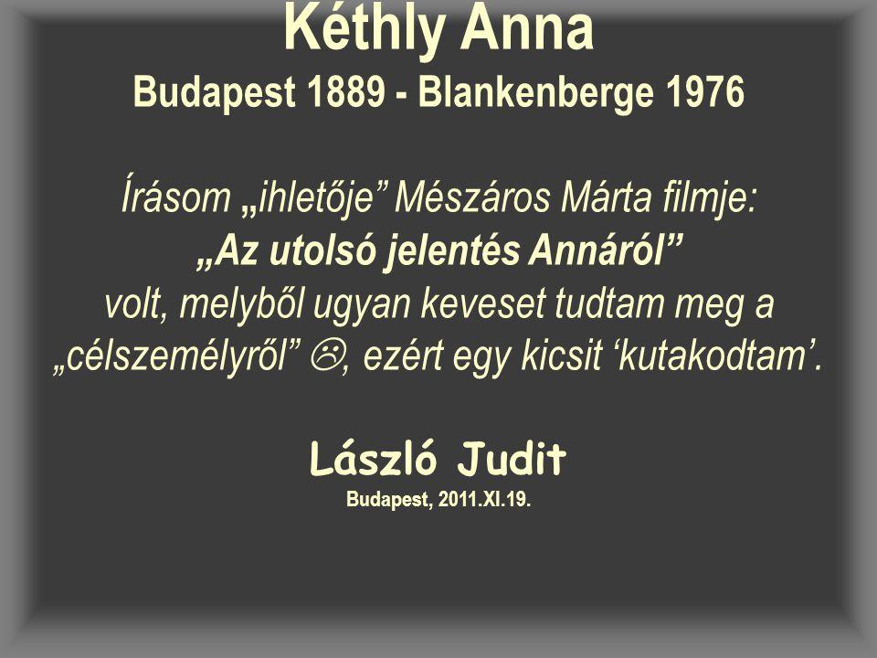 """Kéthly Anna Budapest 1889 - Blankenberge 1976 Írásom """" ihletője Mészáros Márta filmje: """"Az utolsó jelentés Annáról volt, melyből ugyan keveset tudtam meg a """"célszemélyről , ezért egy kicsit 'kutakodtam'."""
