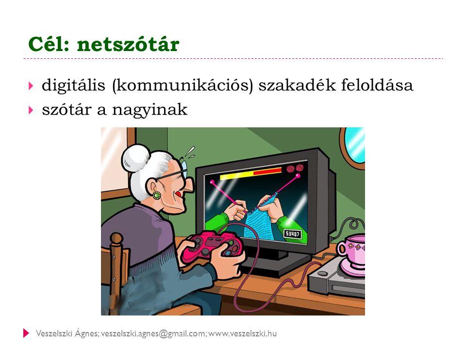 Veszelszki Ágnes; veszelszki.agnes@gmail.com; www.veszelszki.hu Cél: netszótár  digitális (kommunikációs) szakadék feloldása  szótár a nagyinak