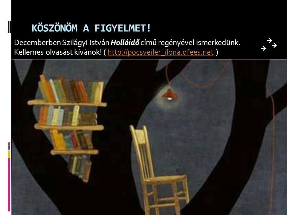 KÖSZÖNÖM A FIGYELMET! Decemberben Szilágyi István Hollóidő című regényével ismerkedünk. Kellemes olvasást kívánok! ( http://pocsveiler_ilona.0fees.net