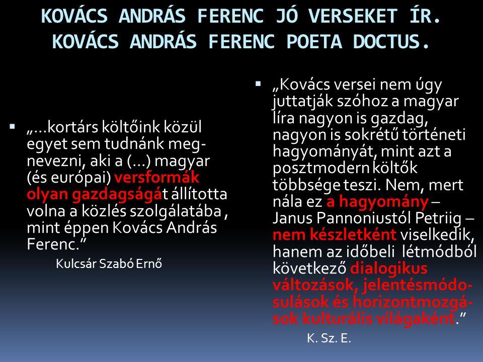 """KOVÁCS ANDRÁS FERENC JÓ VERSEKET ÍR. KOVÁCS ANDRÁS FERENC POETA DOCTUS.  """"...kortárs költőink közül egyet sem tudnánk meg- nevezni, aki a (...) magya"""